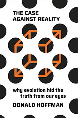 The Case Against Reality  Why Evolution Hid the Truth from Our Eyes