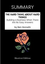 SUMMARY - The Hard Thing About Hard Things: Building A Business When There Are No Easy Answers By Ben Horowitz