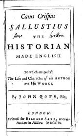 Caius Crispus Sallustius the Historian Made English: To which are Prefix'd the Life and Character of the Author and His Works