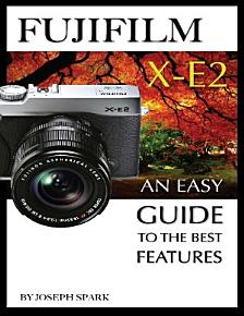 FujiFilm X E2  An Easy Guide To the Best Features PDF