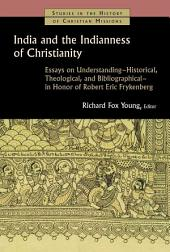 India and the Indianness of Christianity: Essays on Understanding -- Historical, Theological, and Bibliographical -- in Honor of Robert Eric Frykenberg