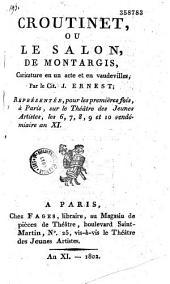 Croutinet ou le salon de Montargis: caricature en un acte et en vaudevilles, représentée, pour les premières fois, à Paris, sur le théâtre des Jeunes artistes, les 6, 7, 8, 9 et 10 vendémiaire an XI