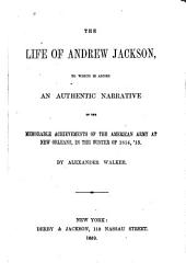 The Life of Andrew Jackson: To which is Added an Authentic Narrative of the Memorable Achievements of the American Army at New Orleans, in the Winter of 1814, '15