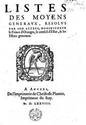 Listes des moyens generaux, resolus par son alteze, Monseigneur le Prince d'Oranges, le conseil d'Estat, & les Estatz generaux