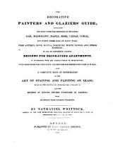 The Decorative Painters' and Glaziers' Guide: Containing the Most Approved Methods of Imitating Oak, Mahogany, Maple, Rose, Cedar, Coral, and Every Other Kind of Fancy Wood; Verd Antique, Dove, Sienna, Porphyry, White Veined, and Other Marbles; in Oil Or Distemper Colour : Designs for Decorating Apartments, in Accordance with the Various Styles of Architecture; with Directions for Stenciling, and Process for Destroying Damp in Walls; Also a Complete Body of Information on the Art of Staining and Painting on Glass; Plans for the Erection of Apparatus for Annealing It; and the Method of Joining Figures Together by Leading, with Examples from Ancient Windows