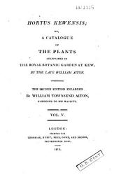 Hortus Kewensis, Or A Catalogue of the Plants Cultivated in the Royal Botanic Garden at Kew: Volume 5