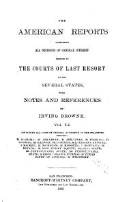 The American Reports: Containing All Decisions of General Interest Decided in the Courts of Last Resort of the Several States with Notes and References, Volume 51