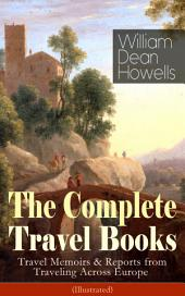 The Complete Travel Books of William Dean Howells: Travel Memoirs & Reports from Traveling Across Europe (Illustrated): Venetian Life, Italian Journeys, Roman Holidays and Others, Suburban Sketches, Familiar Spanish Travels, A Little Swiss Sojourn, London Films & Seven English Cities