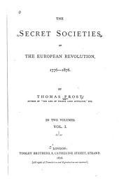 The Secret Societies of the European Revolution, 1776-1876: Volume 1