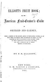 Elliott's Fruit Book: Or, The American Fruit-grower's Guide in Orchard and Garden, Being a Compend of the History, Modes of Propagation, Culture, &c., of Fruit Trees and Shrubs, with Descriptions of Nearly All the Varieties of Fruits Cultivated in this Country, Etc