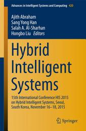 Hybrid Intelligent Systems: 15th International Conference HIS 2015 on Hybrid Intelligent Systems, Seoul, South Korea, November 16-18, 2015