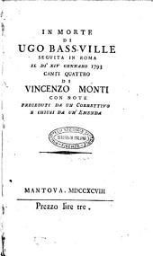 In morte di Ugo Bass-Ville seguita in Roma il dì 14. gennaro 1793. canti quattro di Vincenzo Monti con note preceduti da un correttivo e chiusi da un'emenda