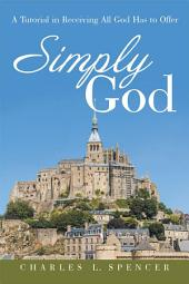 Simply God: A Tutorial in Receiving All God Has to Offer