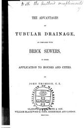 The Advantages of Tubular Drainage as Compared with Brick Sewers: In Their Application to Houses and Cities