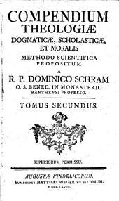 Compendium Theologiae dogmaticae, scholasticae et moralis, methodo scientifica propositum a R. P. Dominico Schram,...