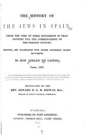 The History of the Jews in Spain: From the Time of Their Settlement in that Country Till the Commencement of the Present Century. Written, and Illustrated with Divers Extremely Scarce Documents