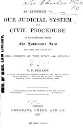 An Exposition of Our Judicial System and Civil Procedure as Reconstructed Under the Judicature Acts, Including the Act of 1876: With Comments on Their Effect and Operation