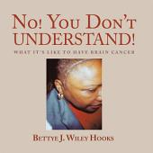 No! You Don'T Understand!: What It'S Like to Have Brain Cancer