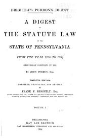 Brightly's Purdon's Digest: A Digest of the Statute Law of the State of Pennsylvania from the Year 1700 to 1894, Volume 1