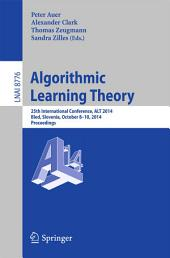 Algorithmic Learning Theory: 25th International Conference, ALT 2014, Bled, Slovenia, October 8-10, 2014, Proceedings