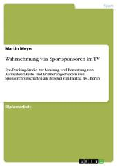 Wahrnehmung von Sportsponsoren im TV: Eye-Tracking-Studie zur Messung und Bewertung von Aufmerksamkeits- und Erinnerungseffekten von Sponsorenbotschaften am Beispiel von Hertha BSC Berlin