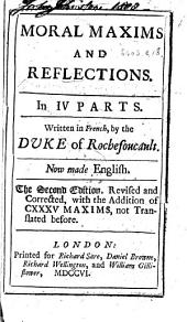 Moral Maxims and Reflections. In IV. Parts ... Now made English. The second edition, revised ... with the addition of CXXXV. maxims, not translated before