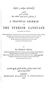 A Practical Grammar of the Turkish Language, as Spoken and Written: With Exercises for Translation Into Turkish, Quotations from Turkish Authors Illustrating Turkish Syntax and Composition, and Such Rules of the Arabic and Persian Grammars as Have Been Adopted by the Osmanlis, the Pronunciation Being Given in English Letters Throughout