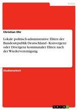 Lokale politisch administrative Eliten der Bundesrepublik Deutschland   Konvergenz oder Divergenz kommunaler Eliten nach der Wiedervereinigung PDF