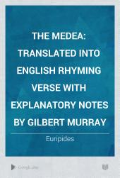 The Medea: Translated Into English Rhyming Verse with Explanatory Notes by Gilbert Murray