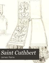 Saint Cuthbert: With an Account of the State in which His Remains Were Found Upon the Opening of His Tomb in Durham Cathedral, in the Year MDCCCXXVII.