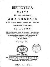 Biblioteca nueva de los escritores aragoneses que florecieron desde el año de 1500 hasta: Volumen 6