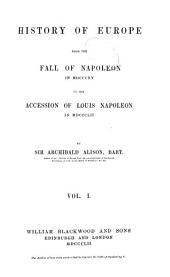 History of Europe: From the Fall of Napoleon, in 1815, to the Accession of Louis Napoleon, in 1852, Volume 1