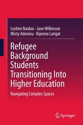 Refugee Background Students Transitioning Into Higher Education: Navigating Complex Spaces