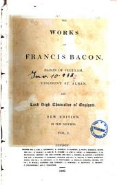 The Works of Francis Bacon, Baron of Verulam, Viscount St. Alban, and Lord High Chancellor of England ... in Ten Volumes. Vol. I (-X): I.