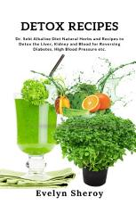 Detox Recipes: Dr. Sebi Alkaline Diet Natural Herbs and Recipes to Detox the Liver, Kidney and Blood for Reversing Diabetes, High Blood Pressure etc.