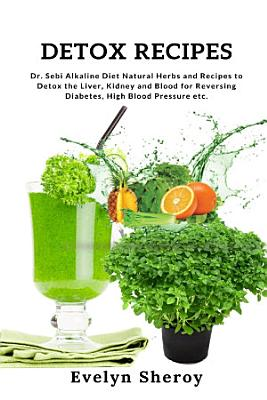 Detox Recipes  Dr  Sebi Alkaline Diet Natural Herbs and Recipes to Detox the Liver  Kidney and Blood for Reversing Diabetes  High Blood Pressure etc