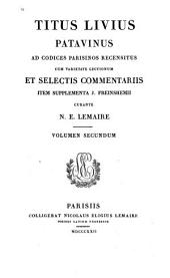 Ad codices parisinos recensitus, cum ... selectis commentariis, item supplementa J. Freinshemii curante N. E. Lemaire. Volumen Secundum: Titus Livius Patavinus : 2