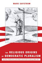 The Religious Origins of Democratic Pluralism: Paul Peter Waldenstrom and the Politics of the Swedish Awakening 1868-1917
