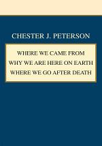 Where We Came from Why We Are Here on Earth Where We Go After Death
