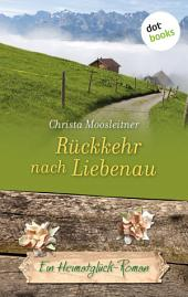 Rückkehr nach Liebenau: Ein Heimatglück-Roman -