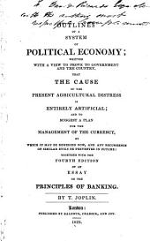 Outlines of a System of Political Economy: Written with a View to Prove to Government and the Country, that the Cause of the Present Agricultural Distress is Entirely Artificial, and to Suggest a Plan for the Management of the Currency ... Together with the Fourth Edition of An Essay on the Principles of Banking