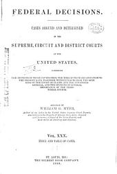 Federal Decisions: Cases Argued and Determined in the Supreme, Circuit and District Courts of the United States, Comprising the Opinions of Those Courts from the Time of Their Organization to the Present Date, Together with Extracts from the Opinions of the Court of Claims and the Attorneys-General, and the Opinions of General Importance of the Territorial Courts. Arranged by William G. Myer, Volume 30
