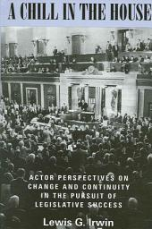 Chill in the House, A: Actor Perspectives on Change and Continuity in the Pursuit of Legislative Success