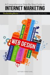 A Comprehensive Step-By-Step Guide to Internet Marketing: The Building Blocks for succeeding with Marketing on the Web