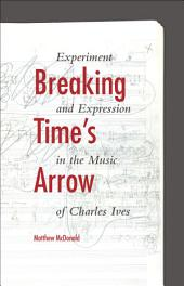 Breaking Time's Arrow: Experiment and Expression in the Music of Charles Ives