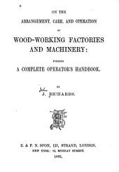 On the Arrangement, Care, and Operation of Woodworking Factories and Machinery: Forming a Complete Operator's Handbook