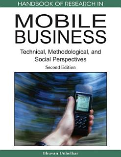 Handbook of Research in Mobile Business  Second Edition  Technical  Methodological and Social Perspectives Book