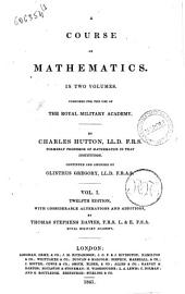 A Course of Mathematics in Two Volumes, Composed for the Use of the Royal Military Academy by Charles Hutton: Volume 1