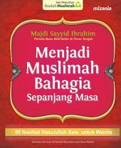Menjadi Muslimah Bahagia Sepanjang Masa: 50 Nasihat Rasulullah Saw. untuk Wanita