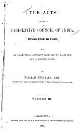 The Acts of the Legislative Council of India, from 1856 to 1859: With an Analytical Abstract Prefixed to Each Act and a Copious Index, Volume 3